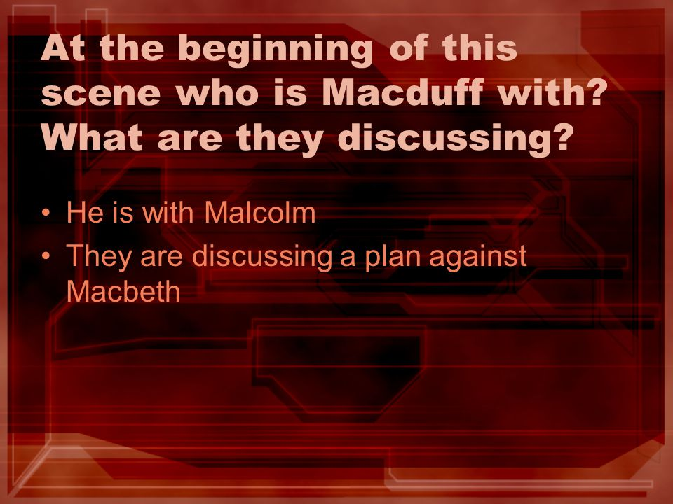 At the beginning of this scene who is Macduff with? What are they discussing? He is with Malcolm They are discussing a plan against Macbeth