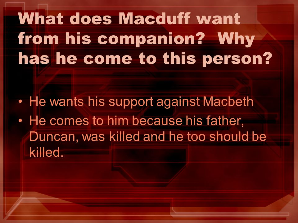 What does Macduff want from his companion? Why has he come to this person? He wants his support against Macbeth He comes to him because his father, Du