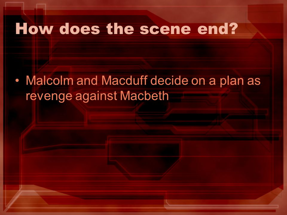 How does the scene end? Malcolm and Macduff decide on a plan as revenge against Macbeth