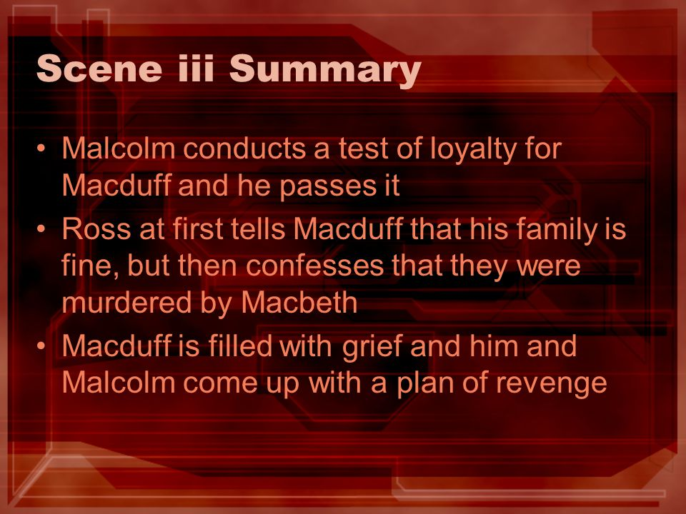 Scene iii Summary Malcolm conducts a test of loyalty for Macduff and he passes it Ross at first tells Macduff that his family is fine, but then confes