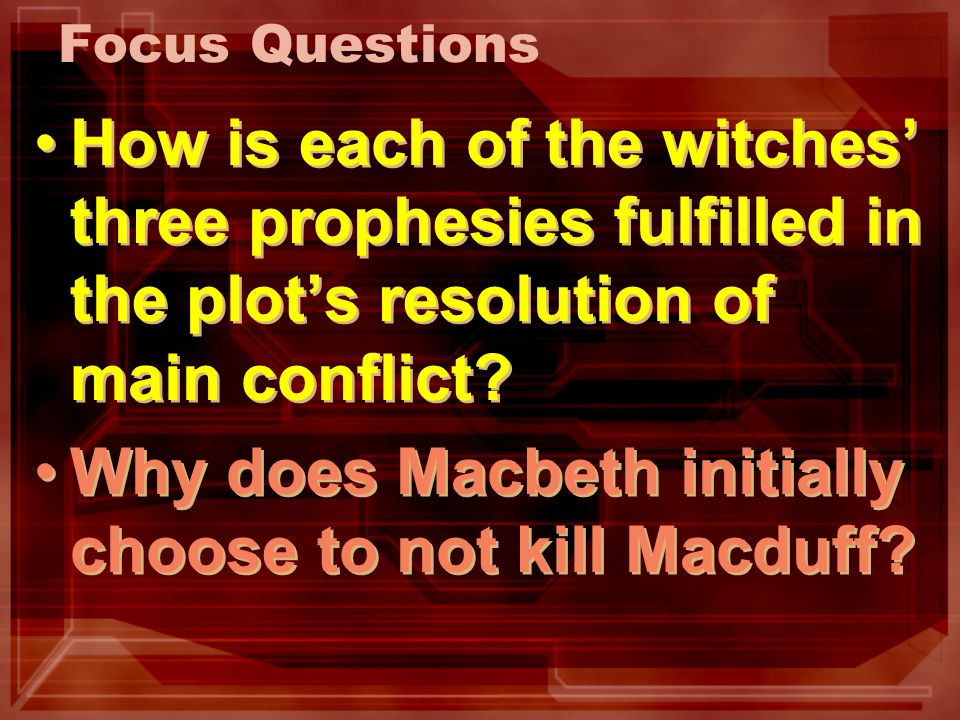 Focus Questions How is each of the witches three prophesies fulfilled in the plots resolution of main conflict? Why does Macbeth initially choose to n