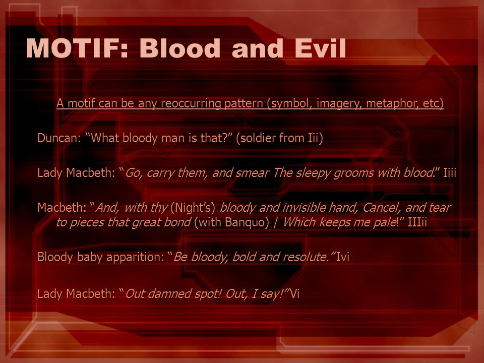 MOTIF: Blood and Evil A motif can be any reoccurring pattern (symbol, imagery, metaphor, etc) Duncan: What bloody man is that? (soldier from Iii) Lady