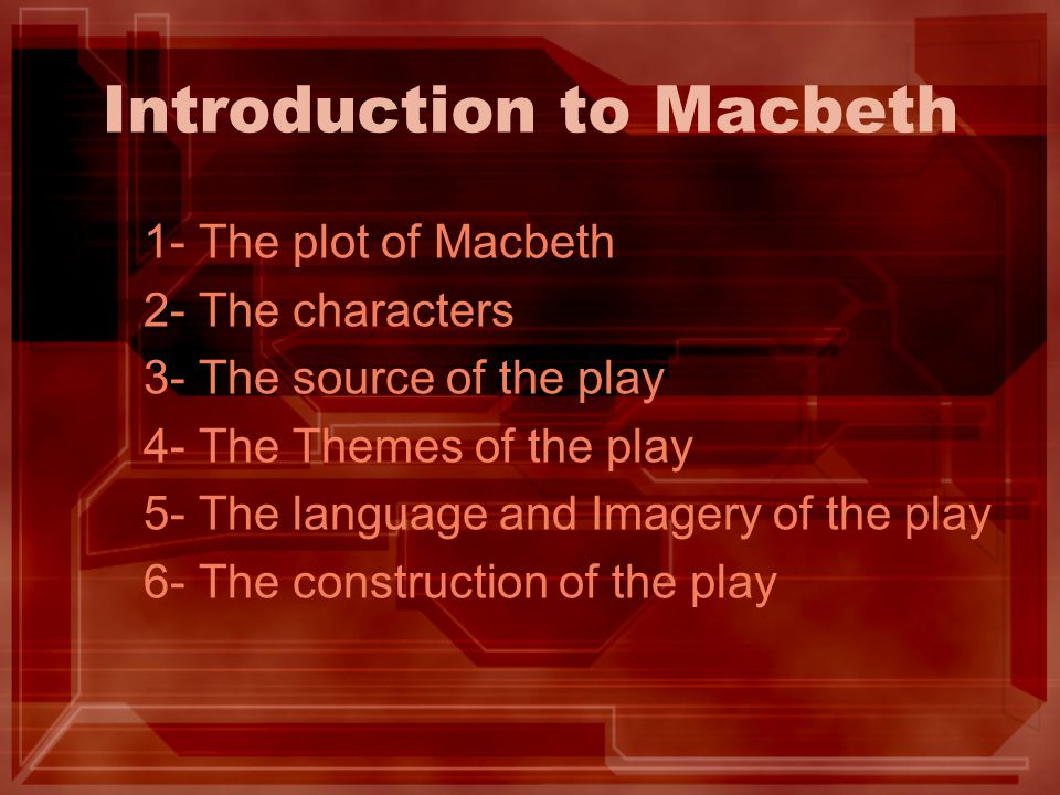 Introduction to Macbeth 1- The plot of Macbeth 2- The characters 3- The source of the play 4- The Themes of the play 5- The language and Imagery of th