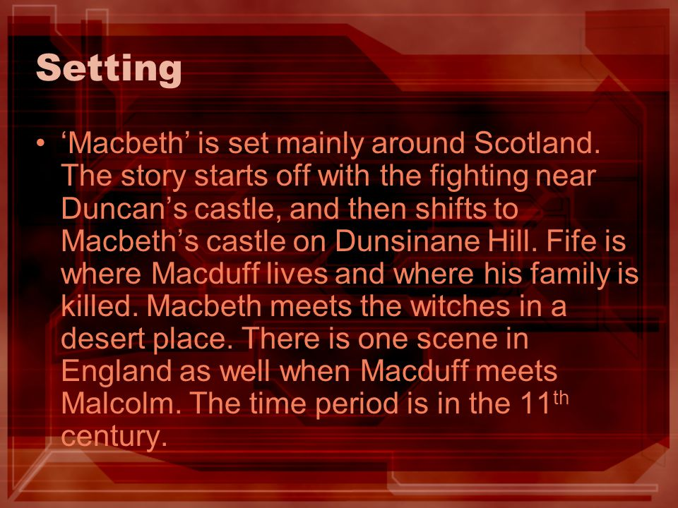 Setting Macbeth is set mainly around Scotland. The story starts off with the fighting near Duncans castle, and then shifts to Macbeths castle on Dunsi