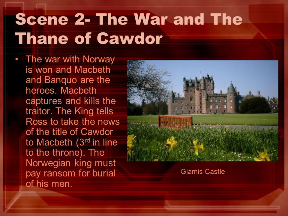 Scene 2- The War and The Thane of Cawdor The war with Norway is won and Macbeth and Banquo are the heroes. Macbeth captures and kills the traitor. The