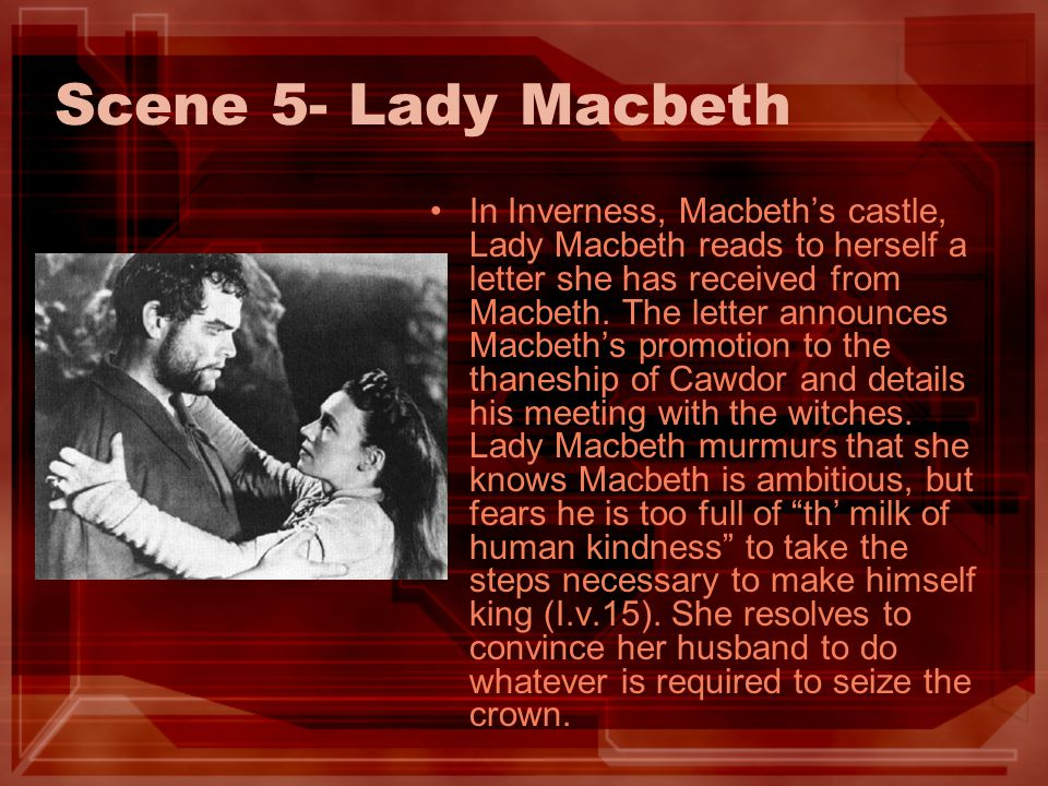 Scene 5- Lady Macbeth In Inverness, Macbeths castle, Lady Macbeth reads to herself a letter she has received from Macbeth. The letter announces Macbet