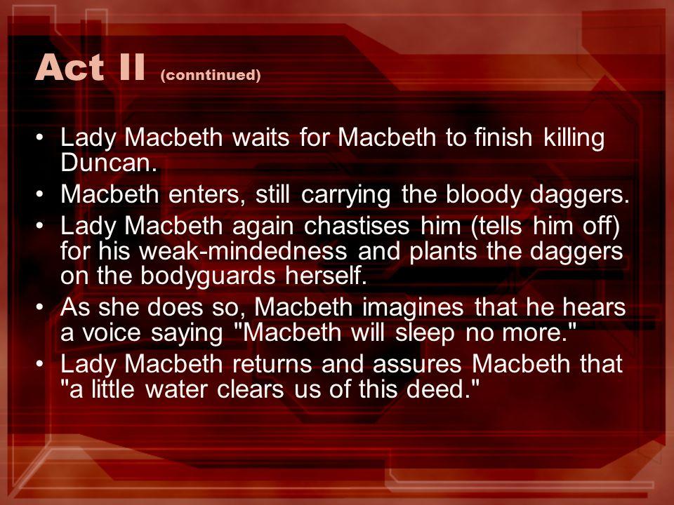 Act II (conntinued) Lady Macbeth waits for Macbeth to finish killing Duncan. Macbeth enters, still carrying the bloody daggers. Lady Macbeth again cha