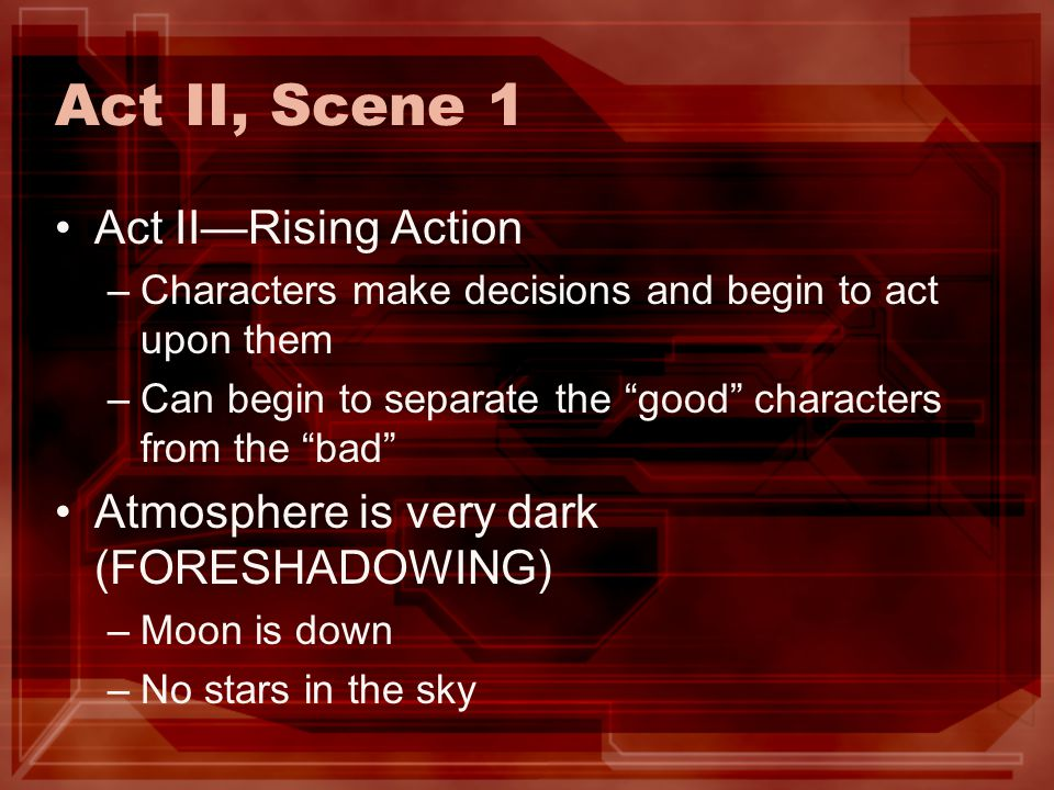 Act II, Scene 1 Act IIRising Action –Characters make decisions and begin to act upon them –Can begin to separate the good characters from the bad Atmo
