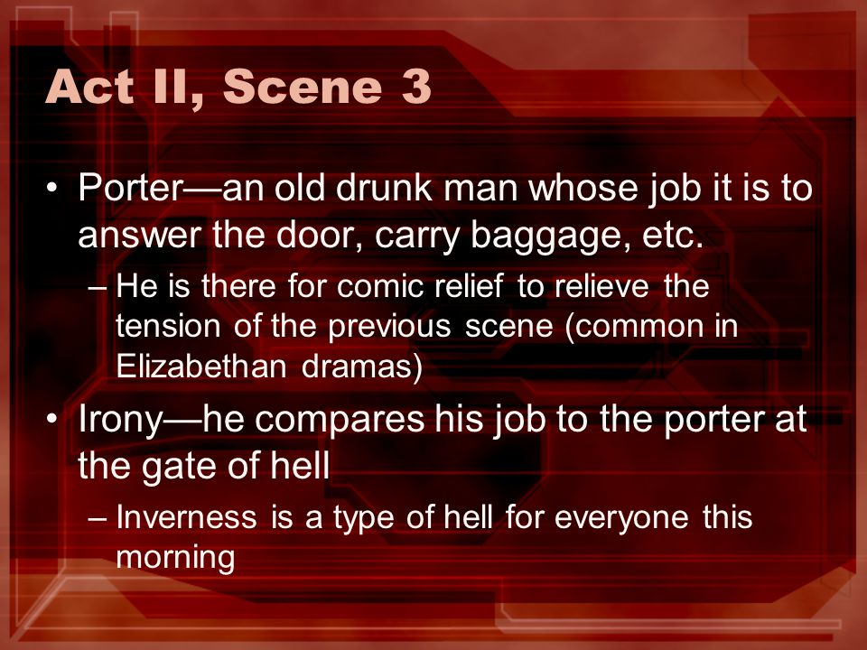 Act II, Scene 3 Porteran old drunk man whose job it is to answer the door, carry baggage, etc. –He is there for comic relief to relieve the tension of