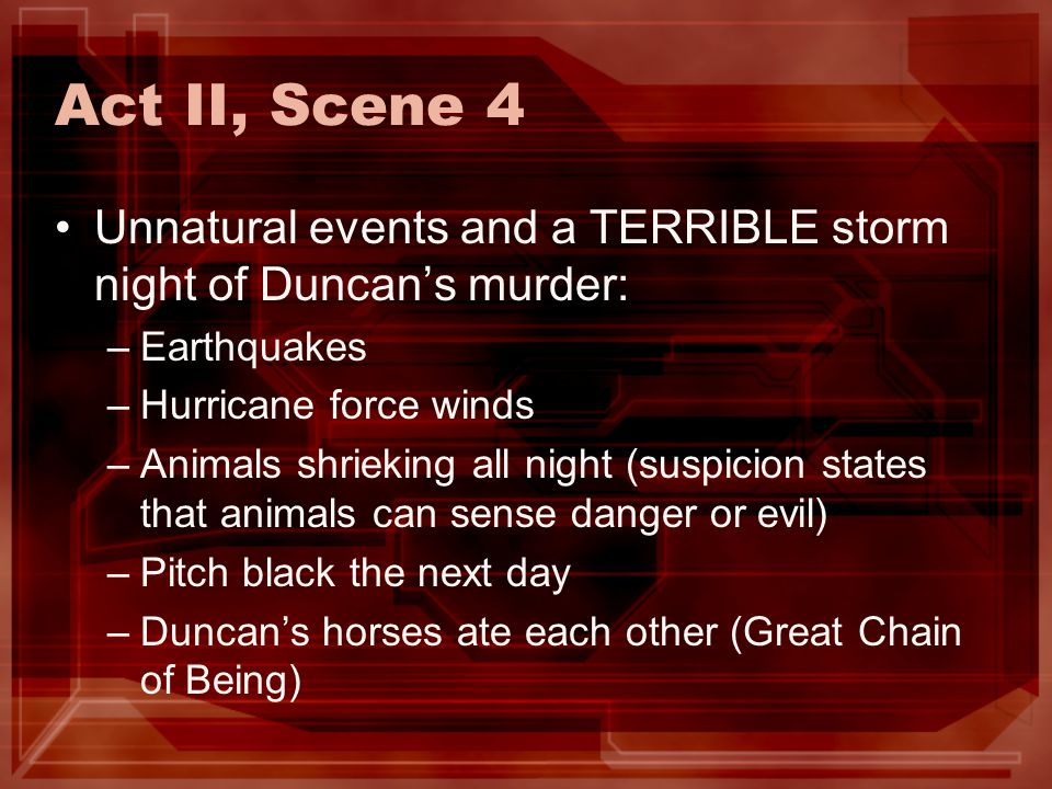 Act II, Scene 4 Unnatural events and a TERRIBLE storm night of Duncans murder: –Earthquakes –Hurricane force winds –Animals shrieking all night (suspi