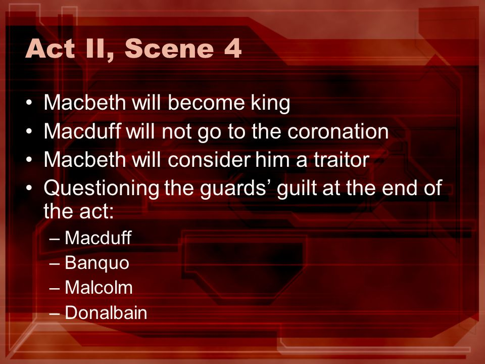 Act II, Scene 4 Macbeth will become king Macduff will not go to the coronation Macbeth will consider him a traitor Questioning the guards guilt at the