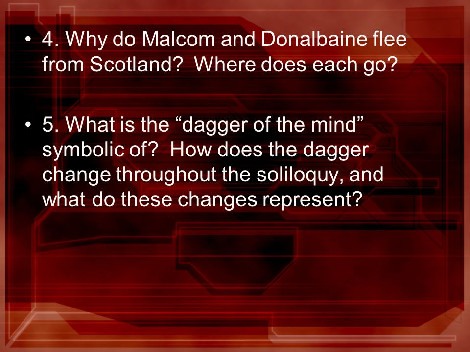 4. Why do Malcom and Donalbaine flee from Scotland? Where does each go? 5. What is the dagger of the mind symbolic of? How does the dagger change thro