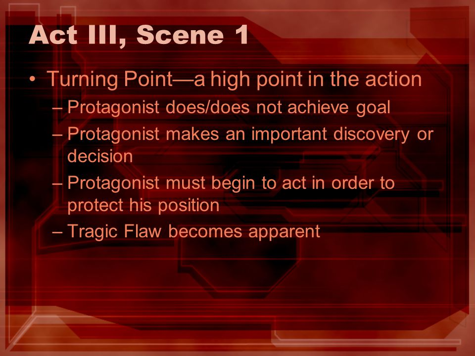Act III, Scene 1 Turning Pointa high point in the action –Protagonist does/does not achieve goal –Protagonist makes an important discovery or decision
