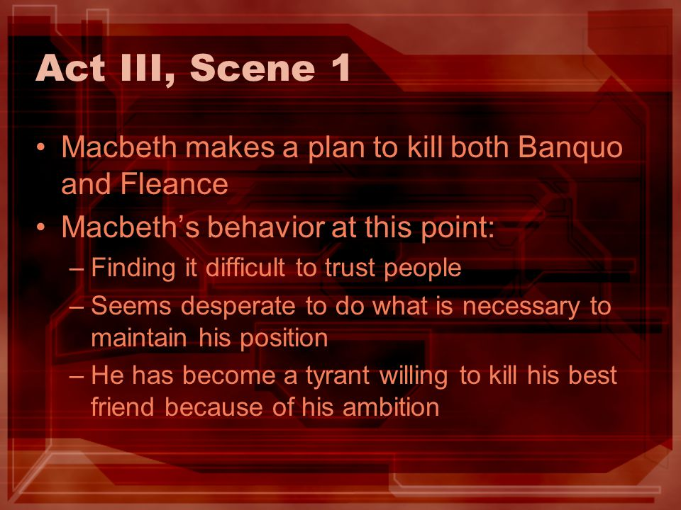 Act III, Scene 1 Macbeth makes a plan to kill both Banquo and Fleance Macbeths behavior at this point: –Finding it difficult to trust people –Seems de