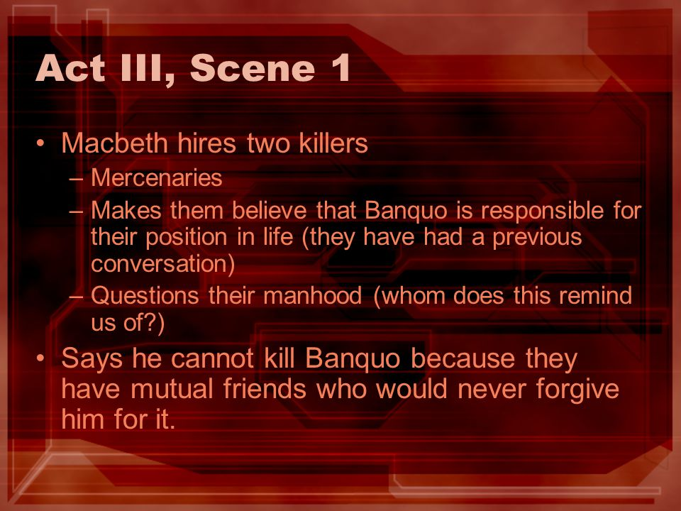 Act III, Scene 1 Macbeth hires two killers –Mercenaries –Makes them believe that Banquo is responsible for their position in life (they have had a pre