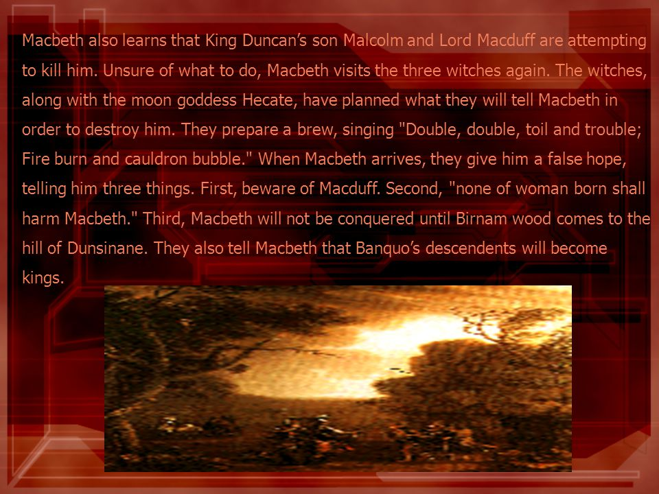 Macbeth also learns that King Duncans son Malcolm and Lord Macduff are attempting to kill him. Unsure of what to do, Macbeth visits the three witches