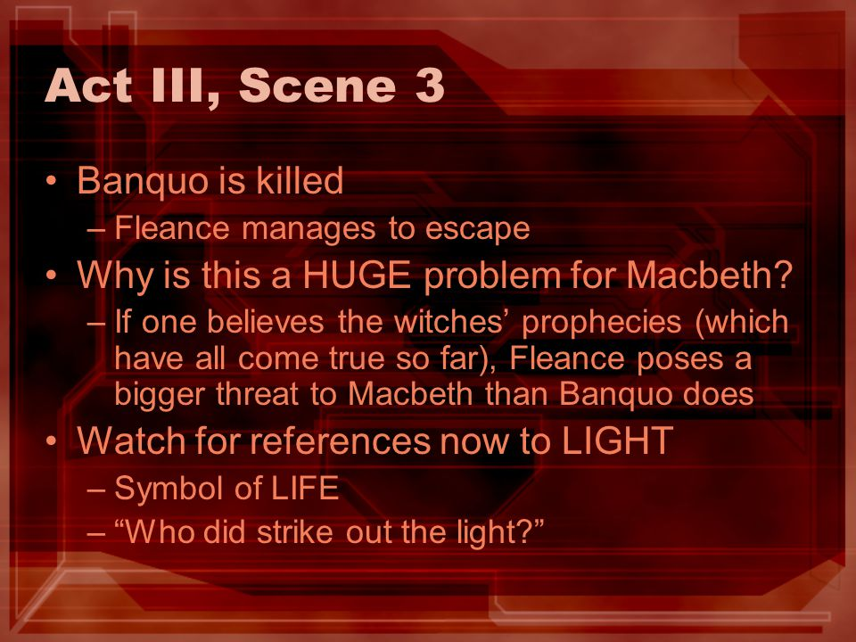 Act III, Scene 3 Banquo is killed –Fleance manages to escape Why is this a HUGE problem for Macbeth? –If one believes the witches prophecies (which ha
