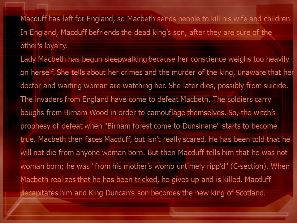 Macduff has left for England, so Macbeth sends people to kill his wife and children. In England, Macduff befriends the dead kings son, after they are