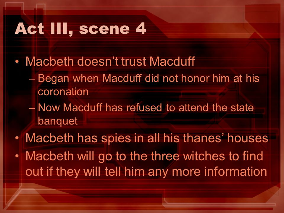 Act III, scene 4 Macbeth doesnt trust Macduff –Began when Macduff did not honor him at his coronation –Now Macduff has refused to attend the state ban