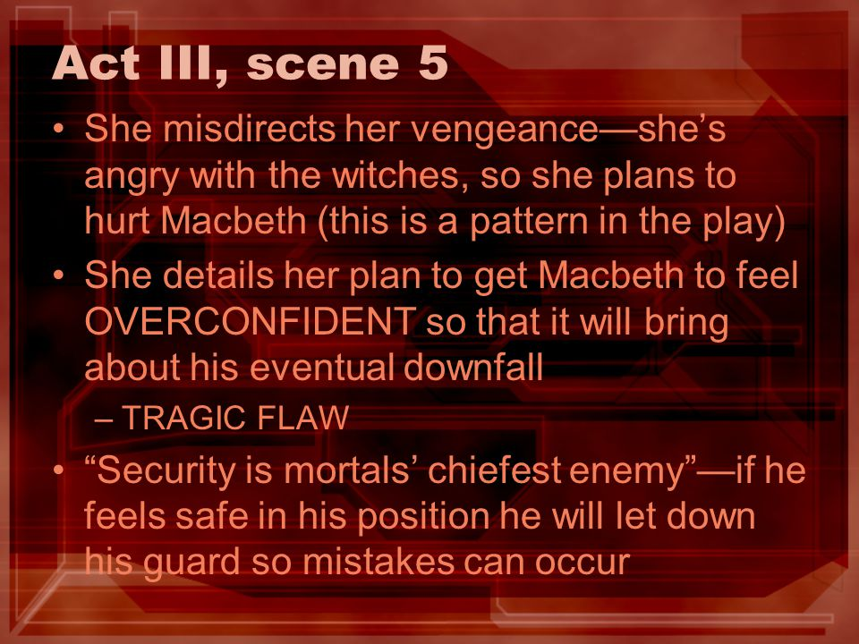 Act III, scene 5 She misdirects her vengeanceshes angry with the witches, so she plans to hurt Macbeth (this is a pattern in the play) She details her