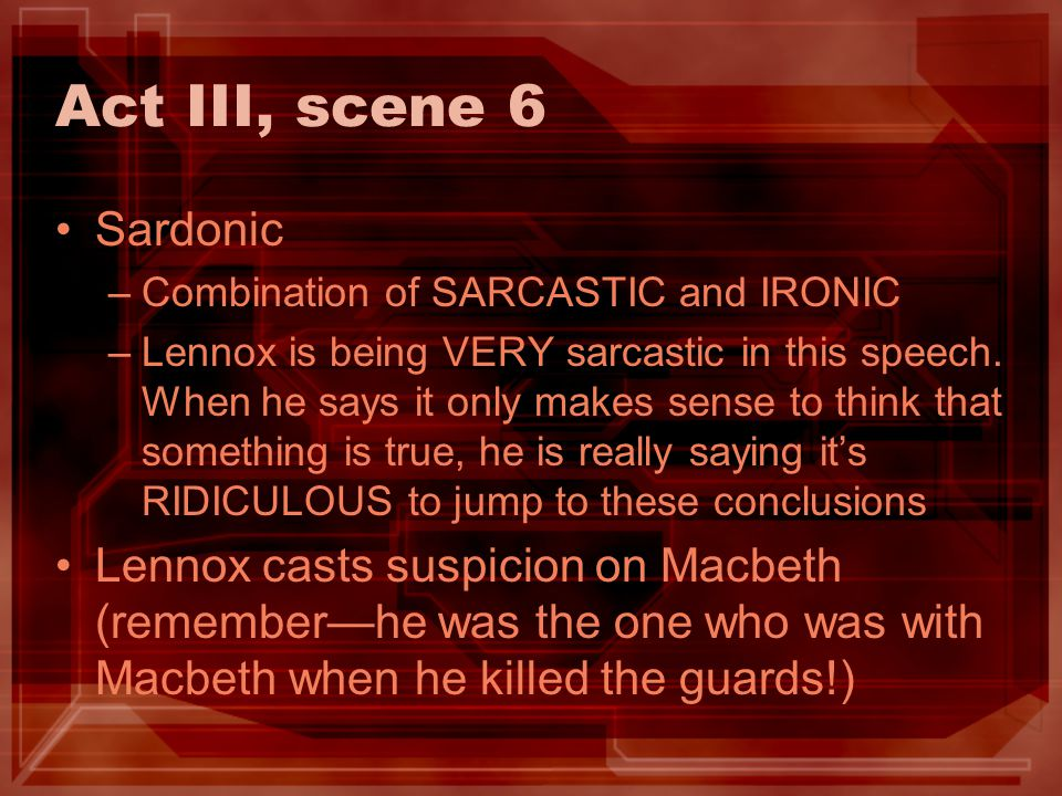 Act III, scene 6 Sardonic –Combination of SARCASTIC and IRONIC –Lennox is being VERY sarcastic in this speech. When he says it only makes sense to thi