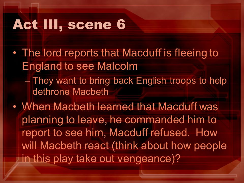 Act III, scene 6 The lord reports that Macduff is fleeing to England to see Malcolm –They want to bring back English troops to help dethrone Macbeth W
