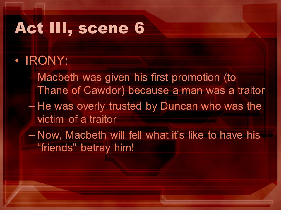 Act III, scene 6 IRONY: –Macbeth was given his first promotion (to Thane of Cawdor) because a man was a traitor –He was overly trusted by Duncan who w