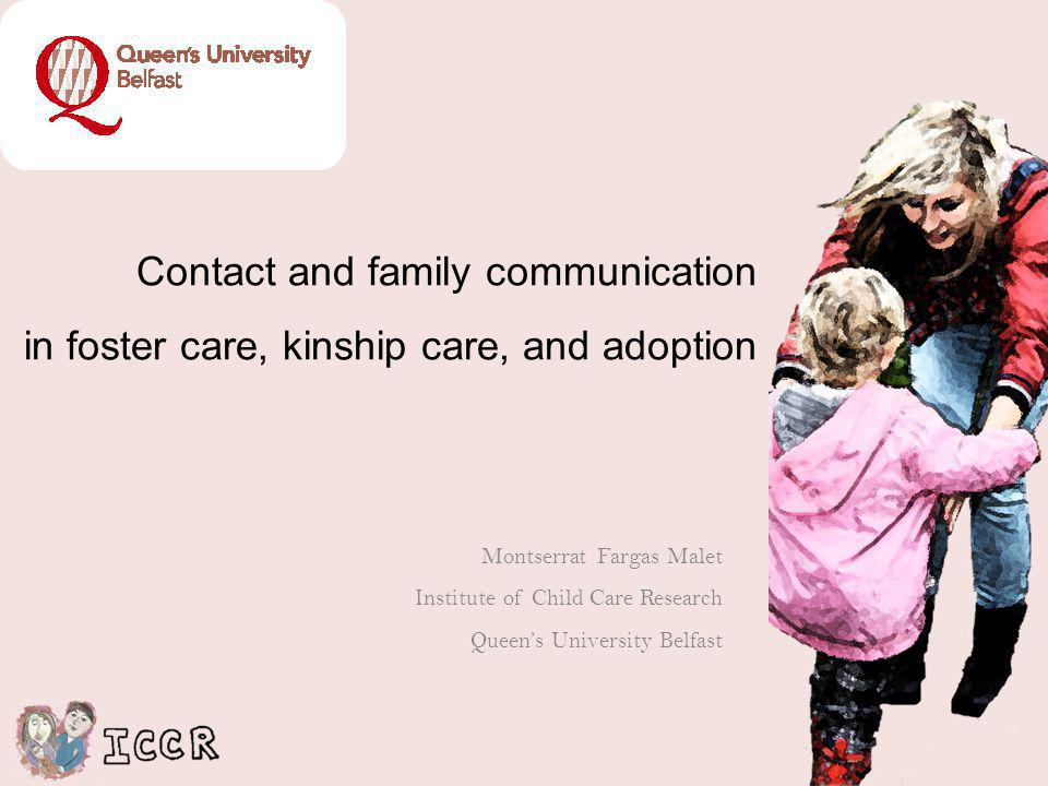 Contact and family communication in foster care, kinship care, and adoption Montserrat Fargas Malet Institute of Child Care Research Queens University Belfast