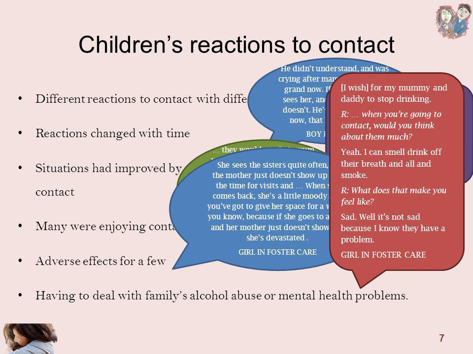 Childrens reactions to contact Different reactions to contact with different family members Reactions changed with time Situations had improved by modifying contact arrangements or stopping contact Many were enjoying contact Adverse effects for a few Having to deal with familys alcohol abuse or mental health problems.