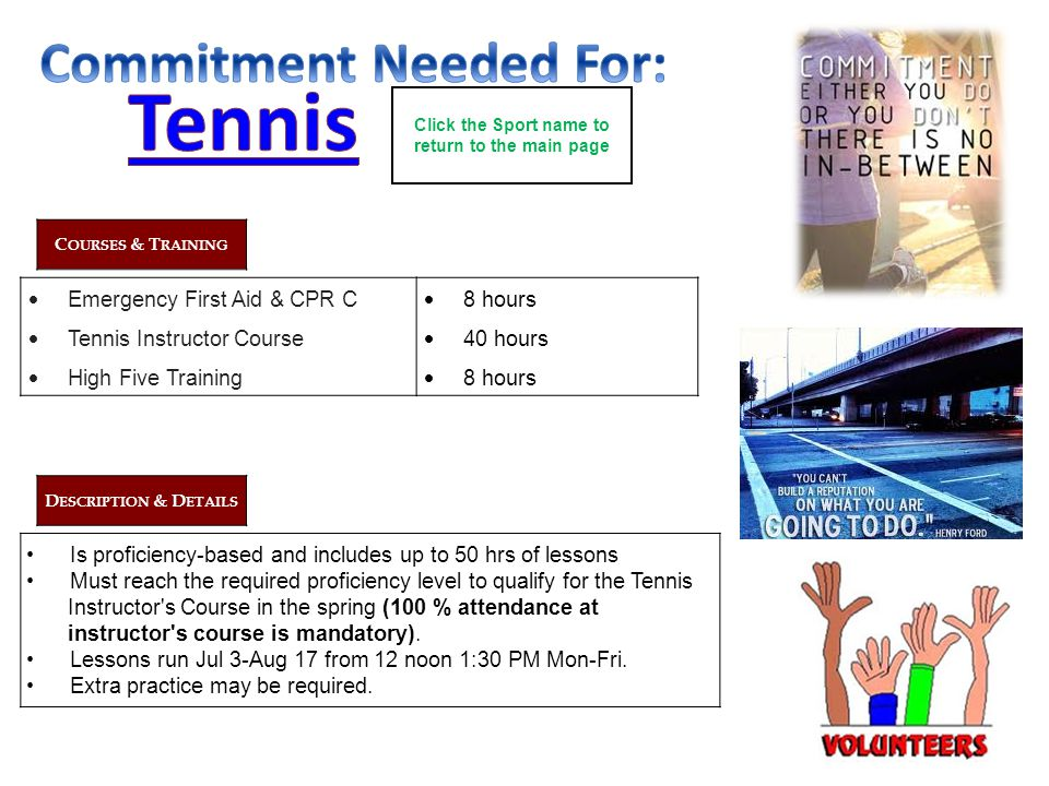 C OURSES & T RAINING Emergency First Aid & CPR C Tennis Instructor Course High Five Training 8 hours 40 hours 8 hours D ESCRIPTION & D ETAILS Is proficiency-based and includes up to 50 hrs of lessons Must reach the required proficiency level to qualify for the Tennis Instructor s Course in the spring (100 % attendance at instructor s course is mandatory).