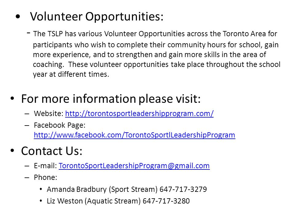 Volunteer Opportunities: - The TSLP has various Volunteer Opportunities across the Toronto Area for participants who wish to complete their community hours for school, gain more experience, and to strengthen and gain more skills in the area of coaching.