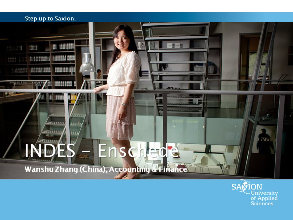 Step up to Saxion. INDES - Enschede Wanshu Zhang (China), Accounting & Finance