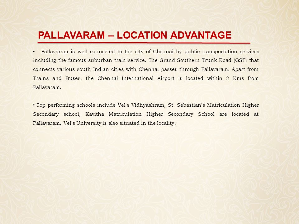 PALLAVARAM – LOCATION ADVANTAGE Pallavaram is well connected to the city of Chennai by public transportation services including the famous suburban tr