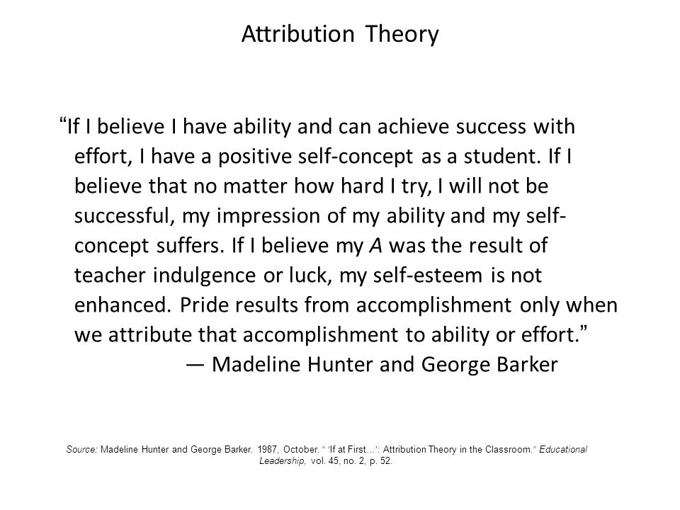 Attribution Theory If I believe I have ability and can achieve success with effort, I have a positive self-concept as a student.