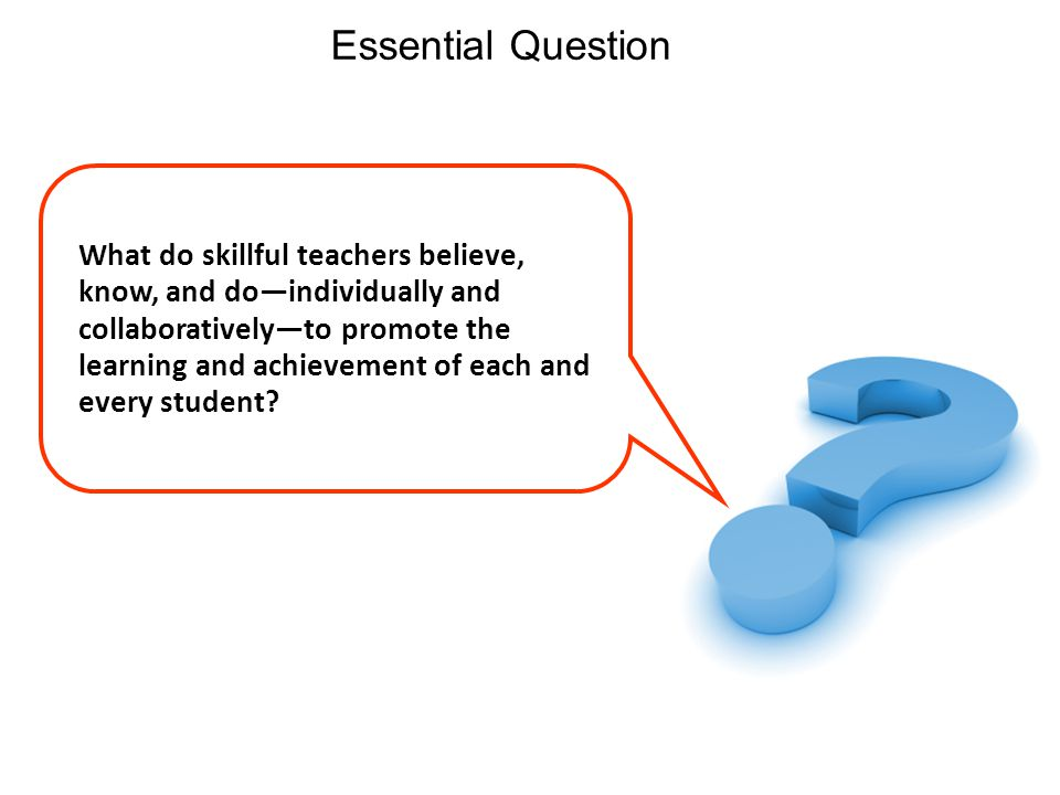 22 Essential Question What do skillful teachers believe, know, and doindividually and collaborativelyto promote the learning and achievement of each and every student?