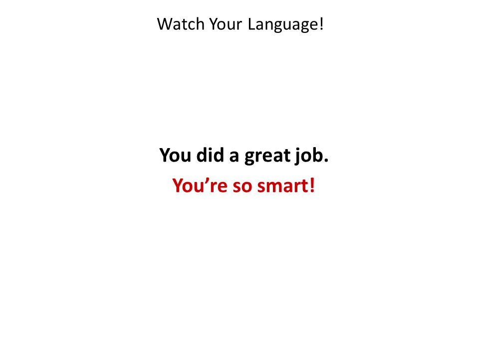 Watch Your Language! You did a great job. Youre so smart!