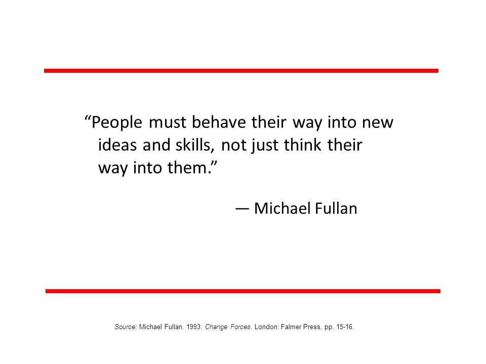 People must behave their way into new ideas and skills, not just think their way into them.