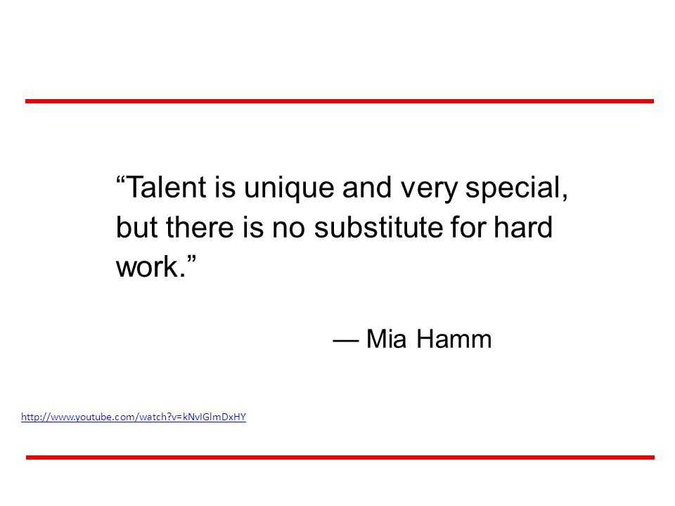 57 Talent is unique and very special, but there is no substitute for hard work.
