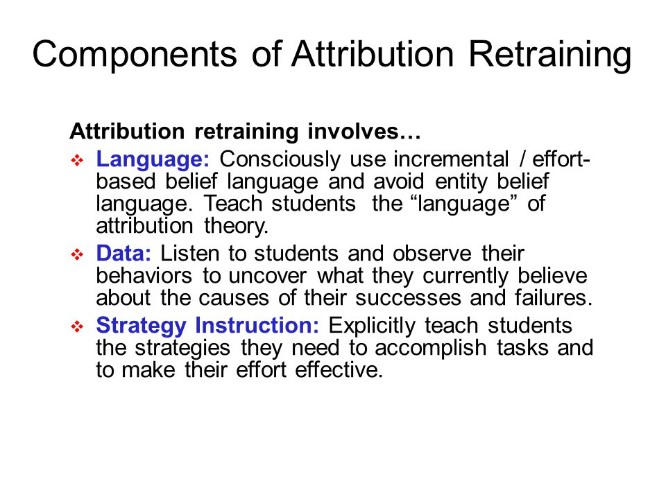 Components of Attribution Retraining Attribution retraining involves… Language: Consciously use incremental / effort- based belief language and avoid entity belief language.