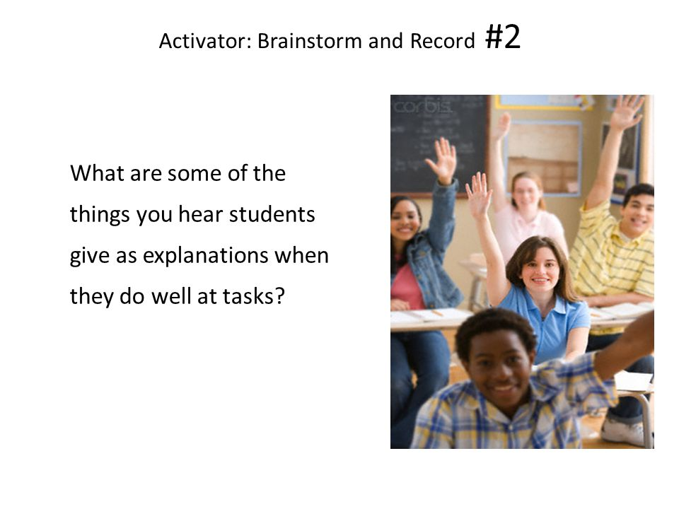 Activator: Brainstorm and Record #2 What are some of the things you hear students give as explanations when they do well at tasks.