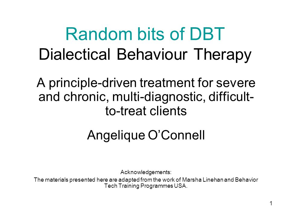 1 Random bits of DBT Dialectical Behaviour Therapy A principle-driven treatment for severe and chronic, multi-diagnostic, difficult- to-treat clients