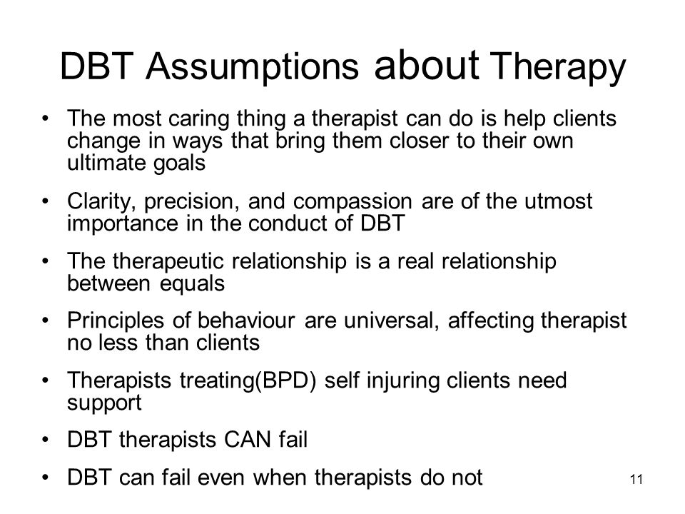 11 DBT Assumptions about Therapy The most caring thing a therapist can do is help clients change in ways that bring them closer to their own ultimate