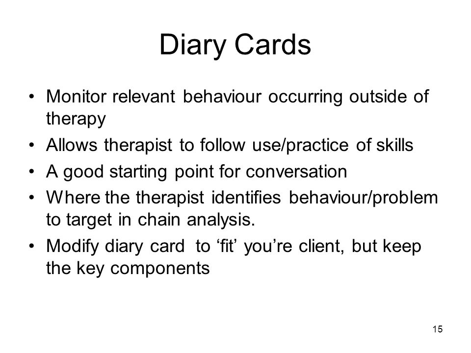 15 Diary Cards Monitor relevant behaviour occurring outside of therapy Allows therapist to follow use/practice of skills A good starting point for con