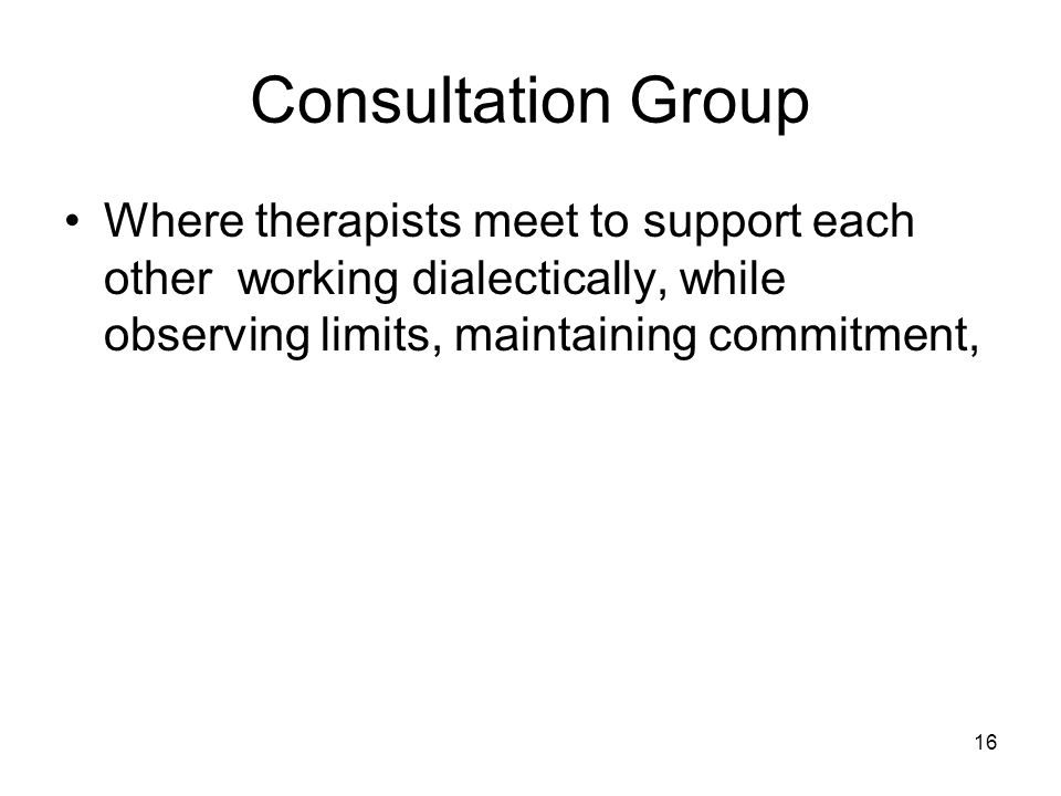 16 Consultation Group Where therapists meet to support each other working dialectically, while observing limits, maintaining commitment,