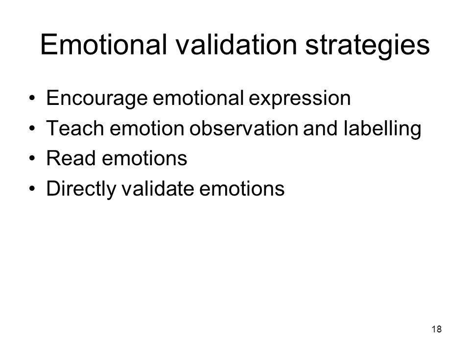 18 Emotional validation strategies Encourage emotional expression Teach emotion observation and labelling Read emotions Directly validate emotions