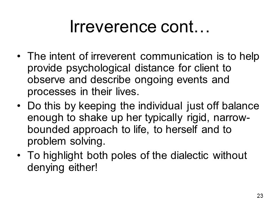 23 Irreverence cont… The intent of irreverent communication is to help provide psychological distance for client to observe and describe ongoing event