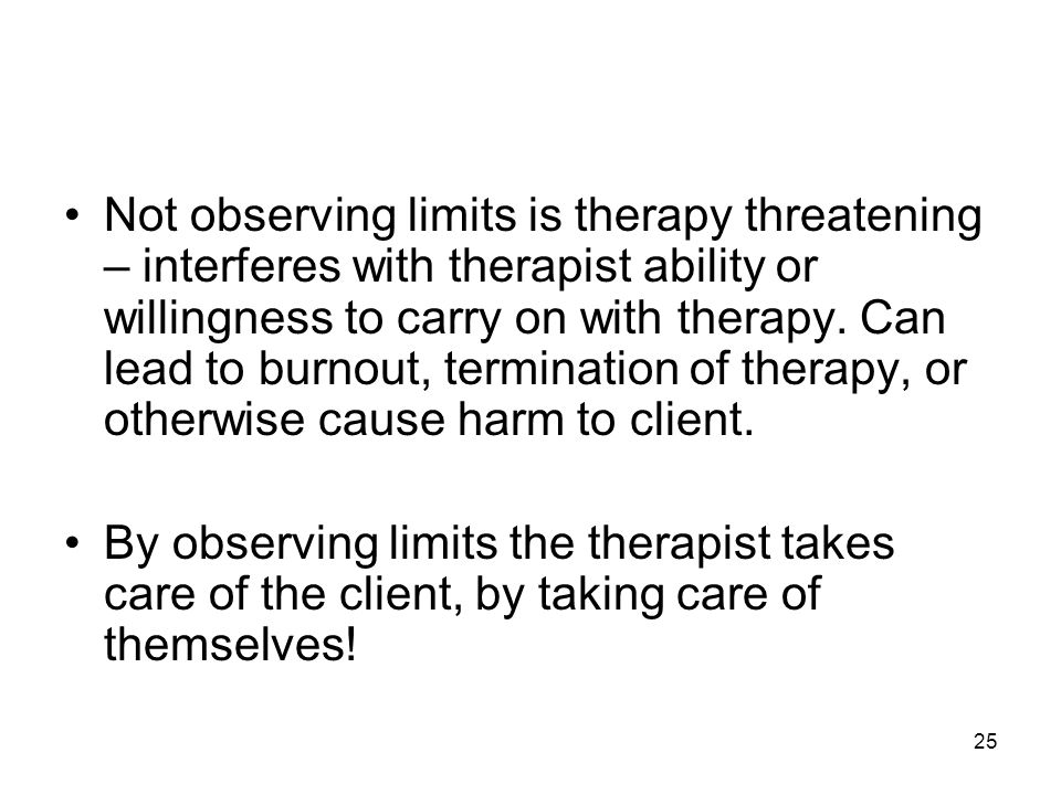 25 Not observing limits is therapy threatening – interferes with therapist ability or willingness to carry on with therapy. Can lead to burnout, termi