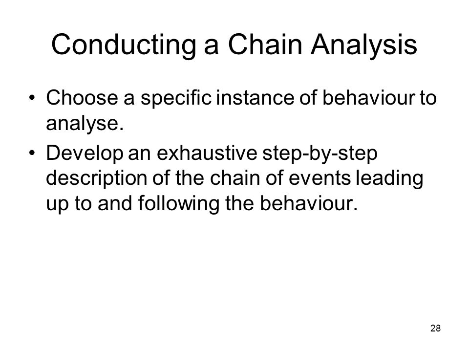 28 Conducting a Chain Analysis Choose a specific instance of behaviour to analyse. Develop an exhaustive step-by-step description of the chain of even