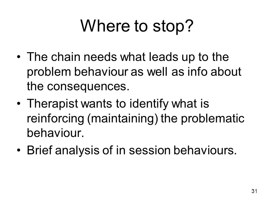 31 Where to stop? The chain needs what leads up to the problem behaviour as well as info about the consequences. Therapist wants to identify what is r