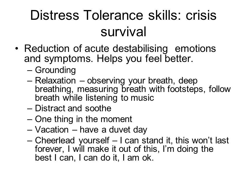 Distress Tolerance skills: crisis survival Reduction of acute destabilising emotions and symptoms. Helps you feel better. –Grounding –Relaxation – obs